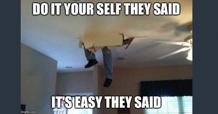 Do It Yourself They Said, It's Easy They Said - Contractor memes
